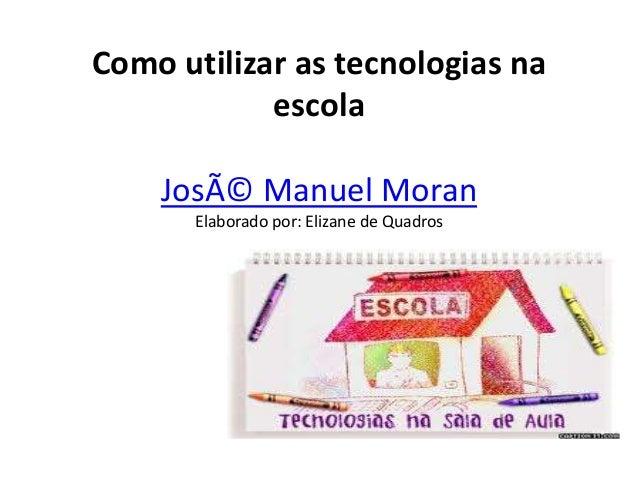 Como utilizar as tecnologias na escola José Manuel Moran Elaborado por: Elizane de Quadros