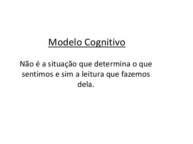 É esta percepção que chamamos de COGNIÇÃO – Terapia Cognitiva Cognição emoção comportamento ALVO DA MUDANÇA
