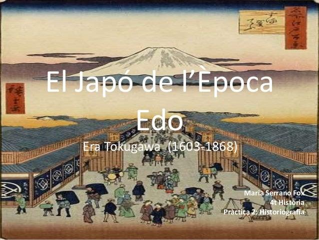 El Japó de l'Època Edo Era Tokugawa (1603-1868) Maria Serrano Fox 4t Història Pràctica 2: Historiografia