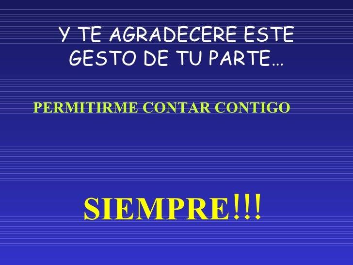 Y TE AGRADECERE ESTE GESTO DE TU PARTE… <ul><li>PERMITIRME CONTAR CONTIGO </li></ul><ul><li>SIEMPRE!!! </li></ul>