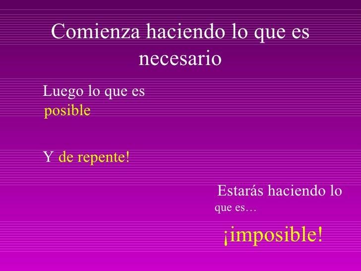 Comienza haciendo lo que es necesario <ul><li>Luego lo que es  posible </li></ul><ul><li>Y  de repente! </li></ul><ul><li>...