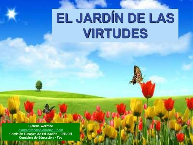 EL JARDÍN DE LAS VIRTUDES Claudia Werdine claudiawerdine@hotmail.com Comisión Europea de Educación – CEE/CEI Comision de E...