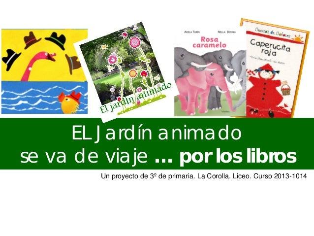 EL Jardín animado se va de viaje … por los libros Un proyecto de 3º de primaria. La Corolla. Liceo. Curso 2013-1014