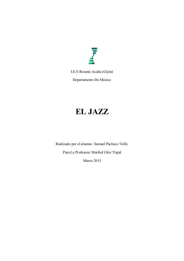 I.E.S Rosario Acuña (Gijón) Departamento De Música EL JAZZ Realizado por el alumno: Samuel Pacheco Velín Para La Profesora...