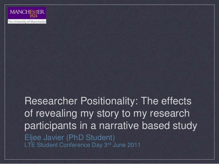 Researcher Positionality: The effectsof revealing my story to my researchparticipants in a narrative based studyEljee Javi...