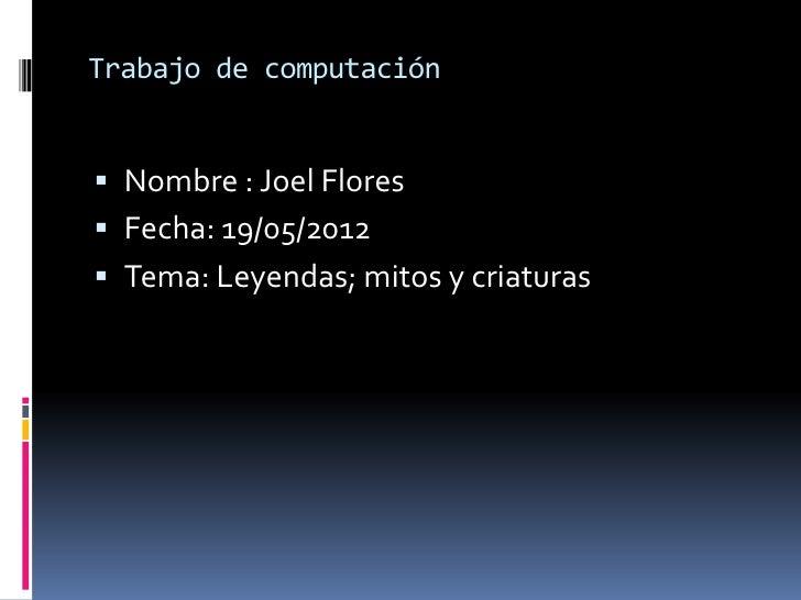 Trabajo de computación Nombre : Joel Flores Fecha: 19/05/2012 Tema: Leyendas; mitos y criaturas