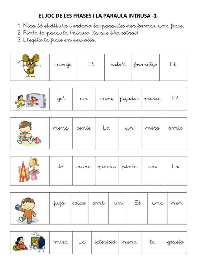 EL JOC DE LES FRASES I LA PARAULA INTRUSA -1-1. Mira bé el dibuix i ordena les paraules per formar una frase.2. Pinta la p...