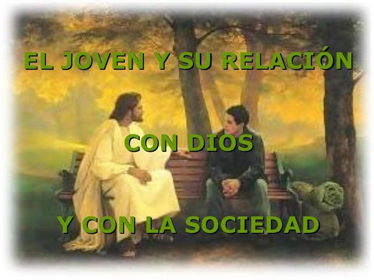 EL JOVEN Y SU RELACIÓN      CON DIOS  Y CON LA SOCIEDAD