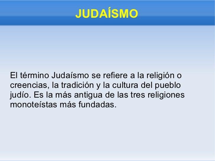 JUDAÍSMO El término Judaísmo se refiere a la religión o creencias, la tradición y la cultura del pueblo judío. Es la más a...
