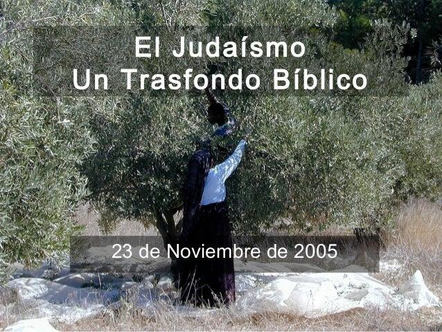 El Judaísmo      Un Trasfondo Bíblico                 23 de Noviembre de 2005(787) 890-0118                       Iglesia ...