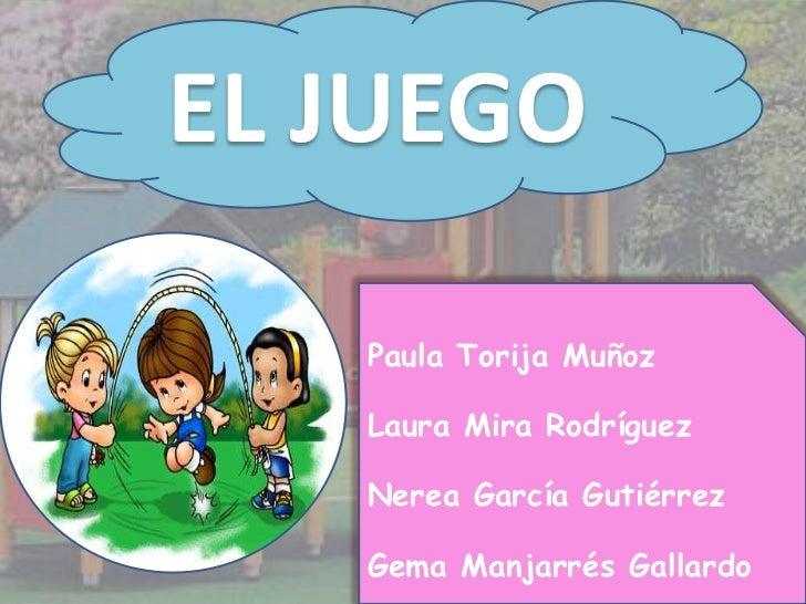 EL JUEGO<br />Paula Torija Muñoz<br />Laura Mira Rodríguez<br />Nerea García Gutiérrez<br />Gema Manjarrés Gallardo<br />