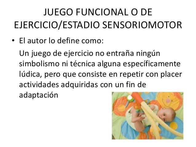 JUEGO FUNCIONAL O DEEJERCICIO/ESTADIO SENSORIOMOTOR• El autor lo define como:  Un juego de ejercicio no entraña ningún  si...