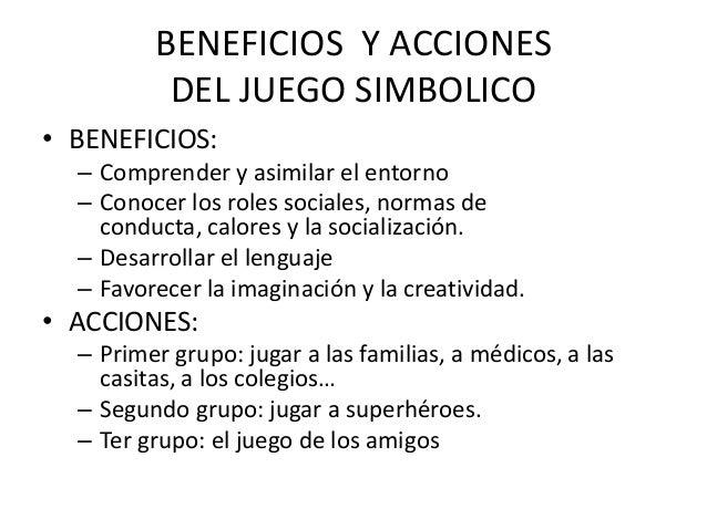 BENEFICIOS Y ACCIONES          DEL JUEGO SIMBOLICO• BENEFICIOS:  – Comprender y asimilar el entorno  – Conocer los roles s...