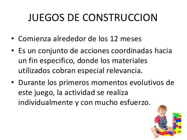 JUEGOS DE CONSTRUCCION• Comienza alrededor de los 12 meses• Es un conjunto de acciones coordinadas hacia  un fin especific...