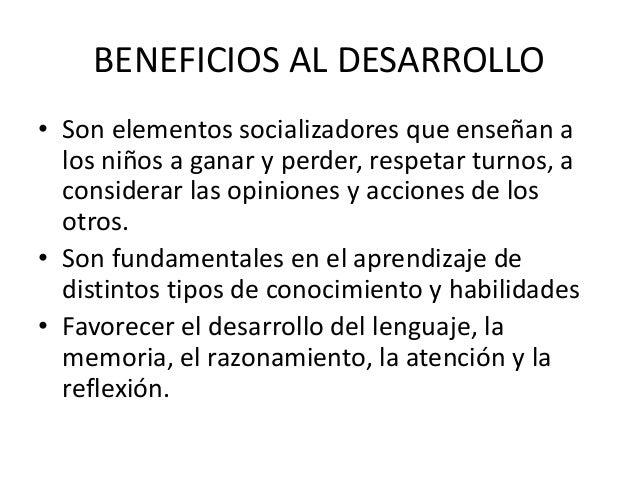 BENEFICIOS AL DESARROLLO• Son elementos socializadores que enseñan a  los niños a ganar y perder, respetar turnos, a  cons...