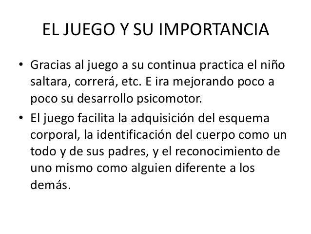 EL JUEGO Y SU IMPORTANCIA• Gracias al juego a su continua practica el niño  saltara, correrá, etc. E ira mejorando poco a ...