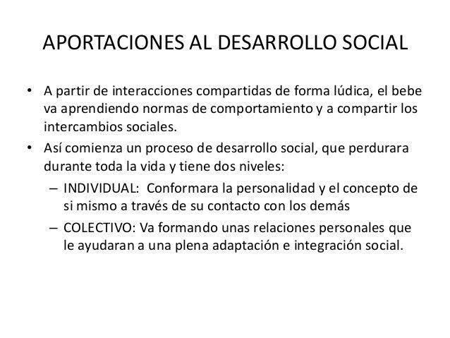APORTACIONES AL DESARROLLO SOCIAL• A partir de interacciones compartidas de forma lúdica, el bebe  va aprendiendo normas d...