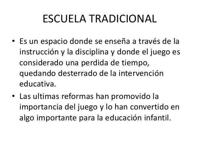 ESCUELA TRADICIONAL• Es un espacio donde se enseña a través de la  instrucción y la disciplina y donde el juego es  consid...