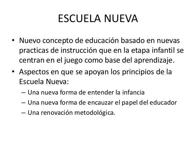 ESCUELA NUEVA• Nuevo concepto de educación basado en nuevas  practicas de instrucción que en la etapa infantil se  centran...