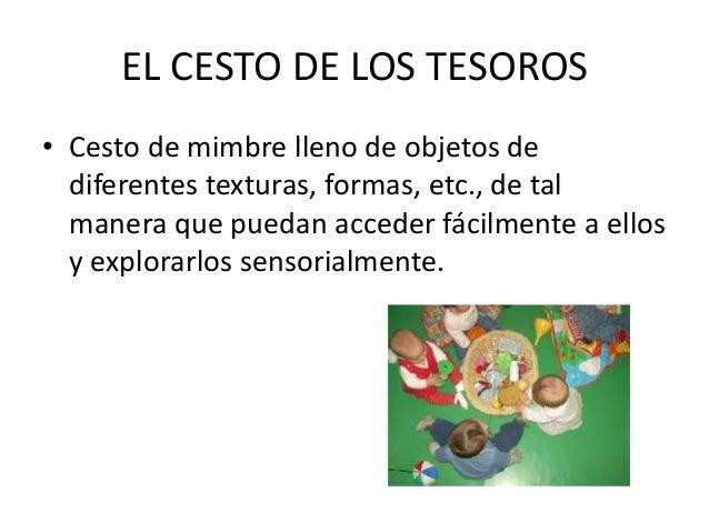 EL CESTO DE LOS TESOROS• Cesto de mimbre lleno de objetos de  diferentes texturas, formas, etc., de tal  manera que puedan...