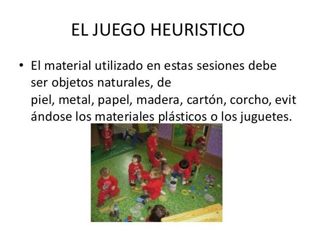 EL JUEGO HEURISTICO• El material utilizado en estas sesiones debe  ser objetos naturales, de  piel, metal, papel, madera, ...