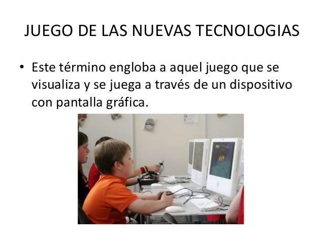 JUEGO DE LAS NUEVAS TECNOLOGIAS• Este término engloba a aquel juego que se  visualiza y se juega a través de un dispositiv...