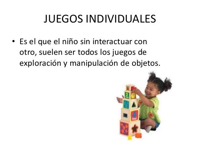 JUEGOS INDIVIDUALES• Es el que el niño sin interactuar con  otro, suelen ser todos los juegos de  exploración y manipulaci...