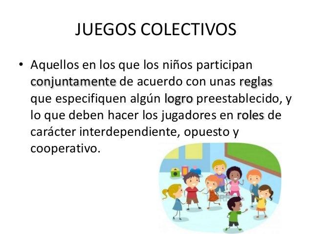 JUEGOS COLECTIVOS• Aquellos en los que los niños participan  conjuntamente de acuerdo con unas reglas  que especifiquen al...