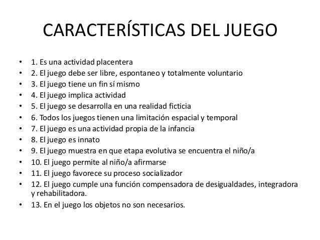CARACTERÍSTICAS DEL JUEGO•   1. Es una actividad placentera•   2. El juego debe ser libre, espontaneo y totalmente volunta...