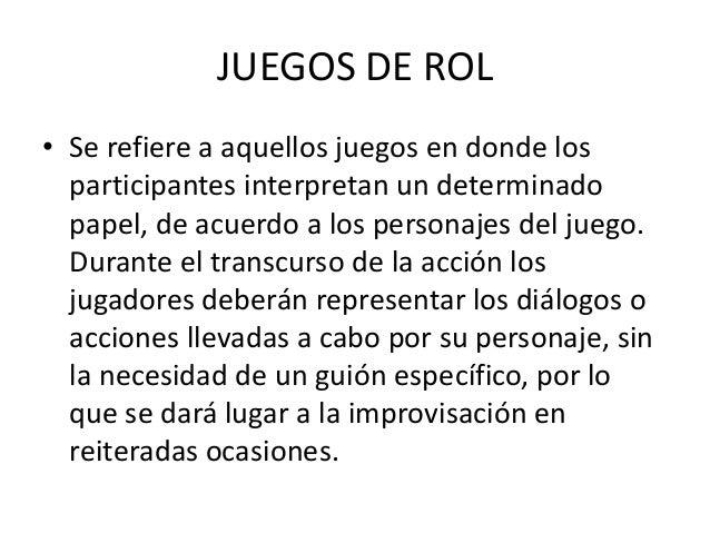 JUEGOS DE ROL• Se refiere a aquellos juegos en donde los  participantes interpretan un determinado  papel, de acuerdo a lo...