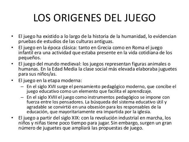LOS ORIGENES DEL JUEGO• El juego ha existido a lo largo de la historia de la humanidad, lo evidencian  pruebas de estudios...