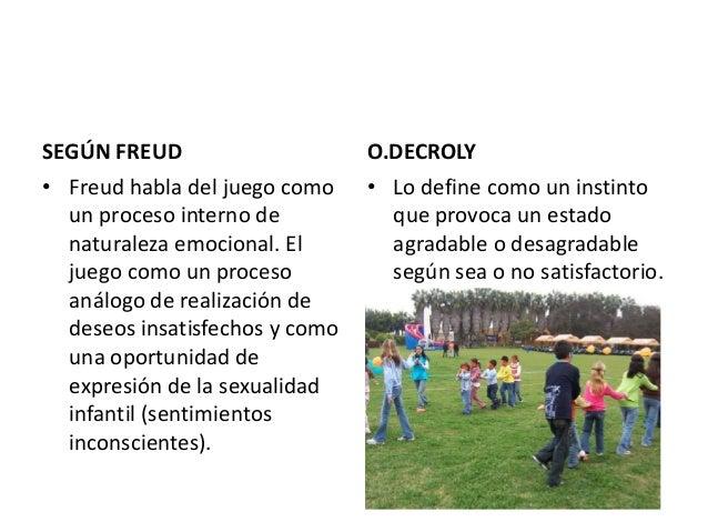 SEGÚN FREUD                     O.DECROLY• Freud habla del juego como    • Lo define como un instinto  un proceso interno ...