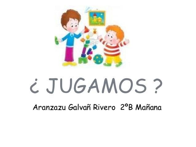 ¿ JUGAMOS ?Aranzazu Galvañ Rivero 2ºB Mañana