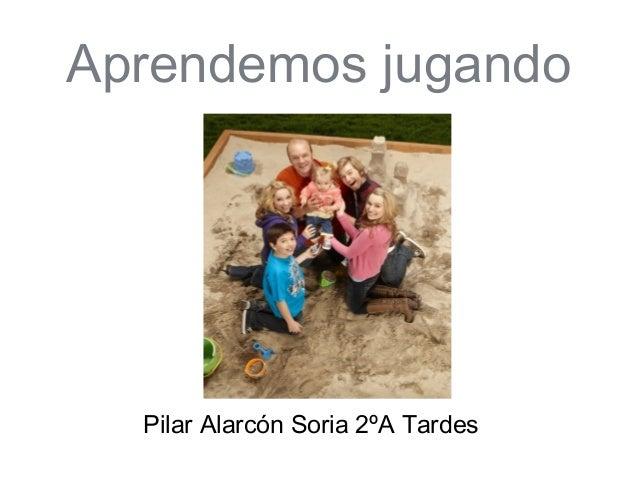 Aprendemos jugando  Pilar Alarcón Soria 2ºA Tardes