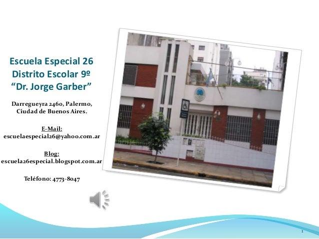 """Escuela Especial 26 Distrito Escolar 9º """"Dr. Jorge Garber"""" Darregueyra 2460, Palermo, Ciudad de Buenos Aires. E-Mail: escu..."""