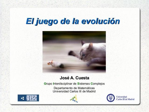El juego de la evoluciónEl juego de la evolución José A. CuestaJosé A. Cuesta Grupo Interdisciplinar de Sistemas Compl...