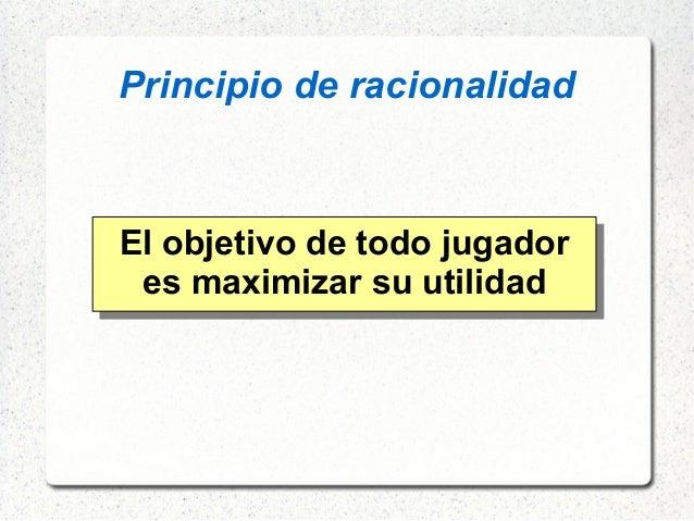 Principio de racionalidad El objetivo de todo jugador es maximizar su utilidad
