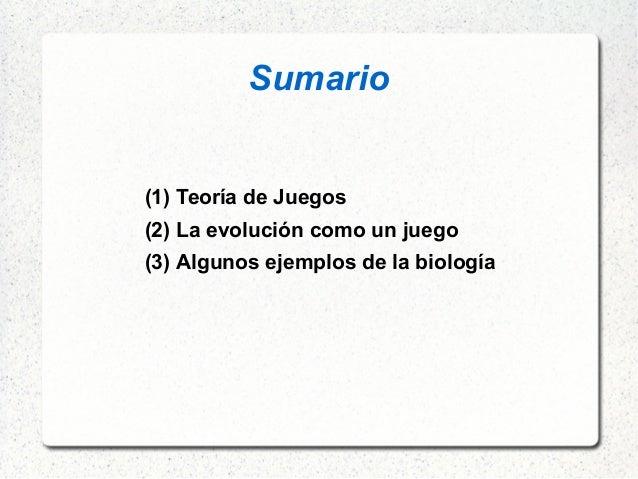 Sumario (1) Teoría de Juegos (2) La evolución como un juego (3) Algunos ejemplos de la biología