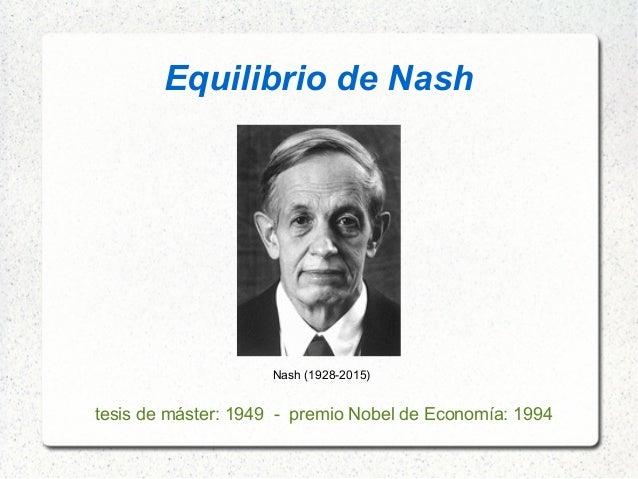 Equilibrio de Nash Nash (1928-2015) tesis de máster: 1949 - premio Nobel de Economía: 1994