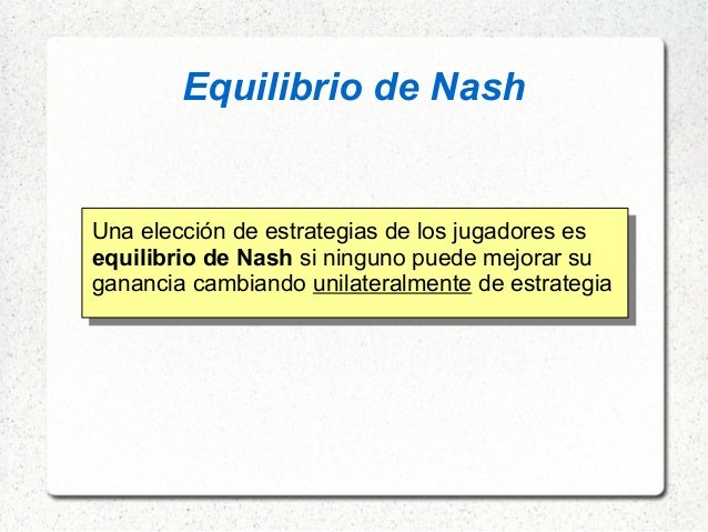Equilibrio de Nash Una elección de estrategias de los jugadores es equilibrio de Nash si ninguno puede mejorar su gana...