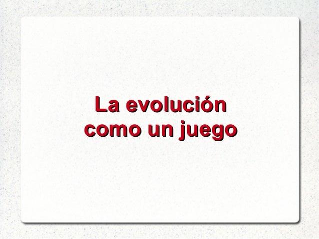 La evoluciónLa evolución como un juegocomo un juego
