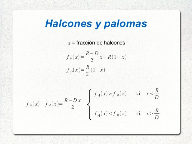 Halcones y palomas f H x= R−D 2 xR1−x f P x= R 2 1−x x = fracción de halcones f H x− f P x= R−D x 2 f H ...