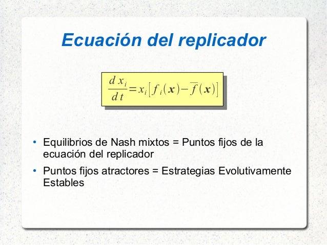 Ecuación del replicador d xi d t =xi [ f i x− f  x] ● Equilibrios de Nash mixtos = Puntos fijos de la ecuación del...