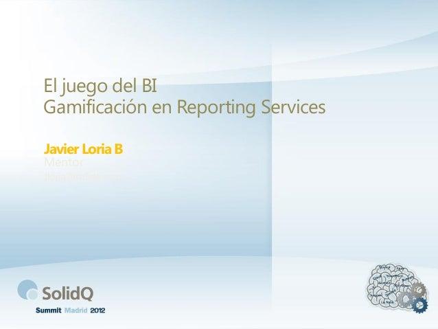El juego del BI Gamificación en Reporting Services Javier Loria B Mentor  Jloria@solidq.com