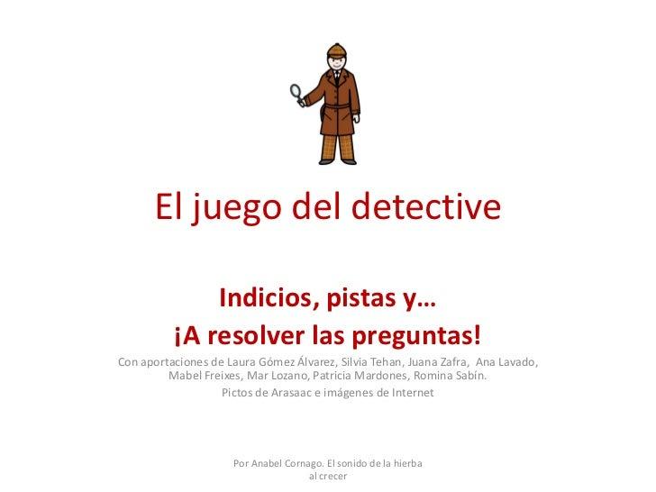 El juego del detective              Indicios, pistas y…          ¡A resolver las preguntas!Con aportaciones de Laura Gómez...