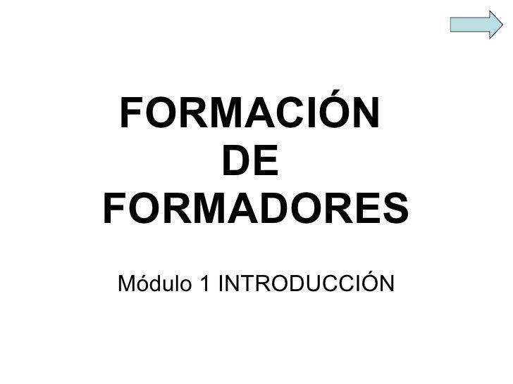 FORMACIÓN  DE  FORMADORES Módulo 1 INTRODUCCIÓN