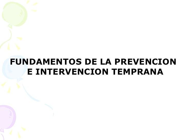 <ul><li>FUNDAMENTOS DE LA PREVENCION E INTERVENCION TEMPRANA  </li></ul>