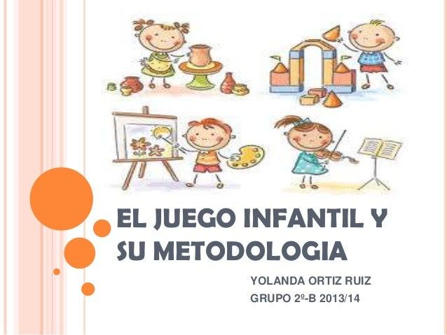 EL JUEGO INFANTIL Y SU METODOLOGIA YOLANDA ORTIZ RUIZ GRUPO 2º-B 2013/14