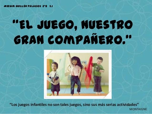 """Miriam Guillén Palacios 2ºB E.I     """"El Juego, nuestro     gran compañero.""""   """"Los juegos infantiles no son tales juegos, ..."""