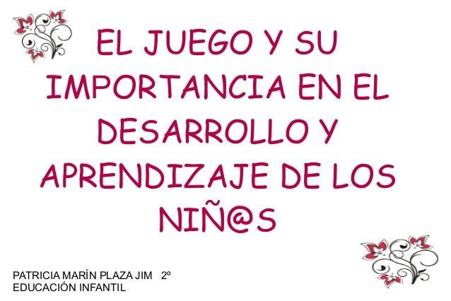 EL JUEGO Y SU    IMPORTANCIA EN EL       DESARROLLO Y    APRENDIZAJE DE LOS           NIÑ@SPATRICIA MARÍN PLAZA JIM 2ºEDUC...